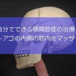 自分でできる顎関節症の治療 〜アゴの内側の筋肉をマッサージする〜