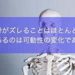骨がズレることはほとんどない。あるのは可動性の変化である。